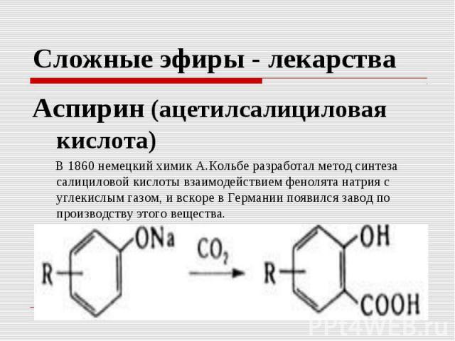Сложные эфиры - лекарства Аспирин (ацетилсалициловая кислота) В 1860 немецкий химик А.Кольбе разработал метод синтеза салициловой кислоты взаимодействием фенолята натрия с углекислым газом, и вскоре в Германии появился завод по производству этого в…