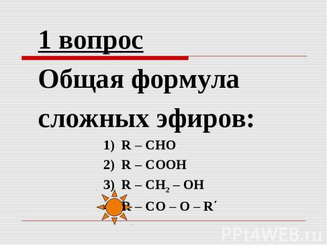 1 вопрос Общая формула сложных эфиров:1) R – СНО 2) R – СООН 3) R – СН2 – ОН 4) R – СО – О – R΄