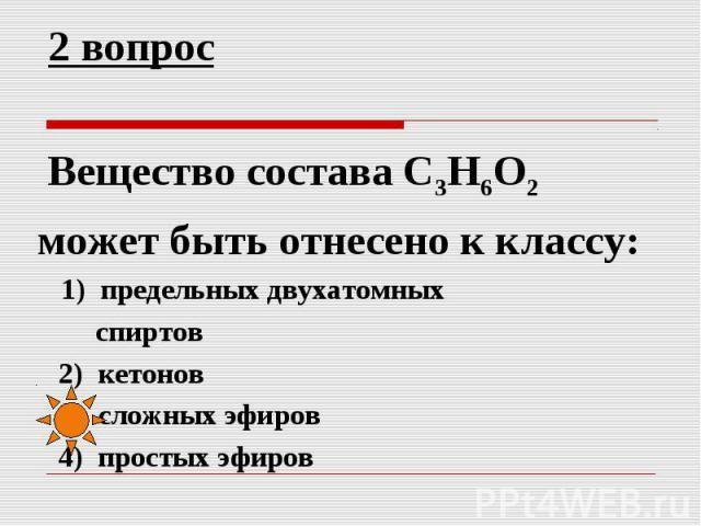 2 вопрос Вещество состава C3H6O2 может быть отнесено к классу: 1) предельных двухатомных спиртов 2) кетонов 3) сложных эфиров 4) простых эфиров