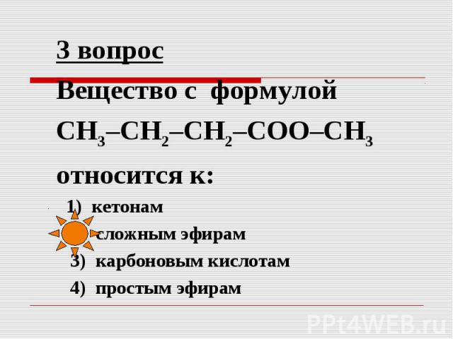 3 вопрос Вещество с формулой СН3–СН2–СН2–СОО–СН3 относится к: 1) кетонам 2) сложным эфирам 3) карбоновым кислотам 4) простым эфирам