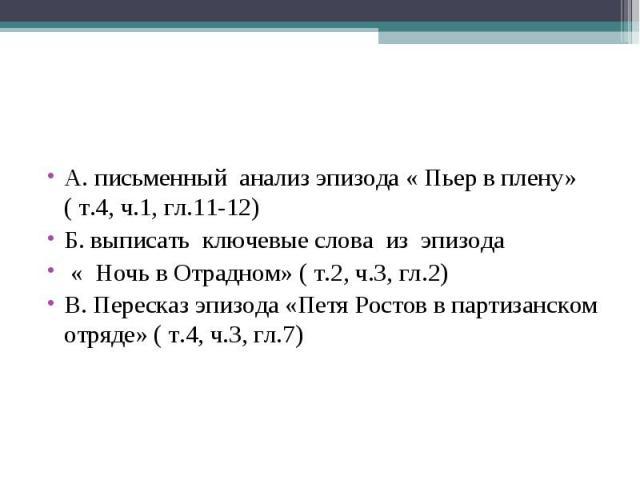 А. письменный анализ эпизода « Пьер в плену» ( т.4, ч.1, гл.11-12)Б. выписать ключевые слова из эпизода « Ночь в Отрадном» ( т.2, ч.3, гл.2)В. Пересказ эпизода «Петя Ростов в партизанском отряде» ( т.4, ч.3, гл.7)
