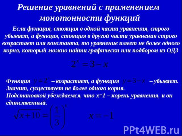 Решение уравнений с применением монотонности функций Если функция, стоящая в одной части уравнения, строго убывает, а функция, стоящая в другой части уравнения строго возрастает или константа, то уравнение имеет не более одного корня, который можно …