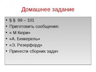 Домашнее задание § § 99 – 101Приготовить сообщения:« М Кюри»«А. Беккерель»«Э. Ре