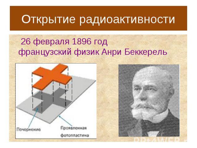 Открытие радиоактивности 26 февраля 1896 годфранцузский физик Анри Беккерель