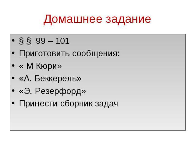 Домашнее задание § § 99 – 101Приготовить сообщения:« М Кюри»«А. Беккерель»«Э. Резерфорд»Принести сборник задач