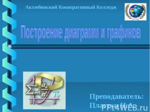 Построение диаграмм и графиков Актюбинский Кооперативный Колледж Преподаватель:П