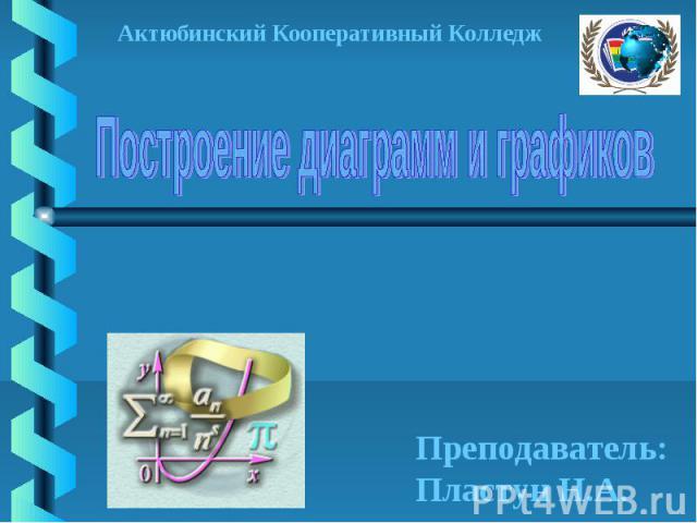 Построение диаграмм и графиков Актюбинский Кооперативный Колледж Преподаватель:Пластун Н.А.