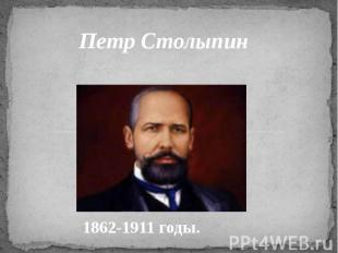 Петр Столыпин 1862-1911 годы.