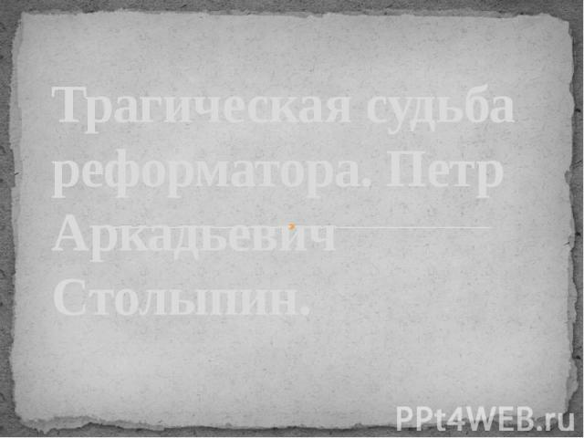 Трагическая судьба реформатора. Петр Аркадьевич Столыпин.