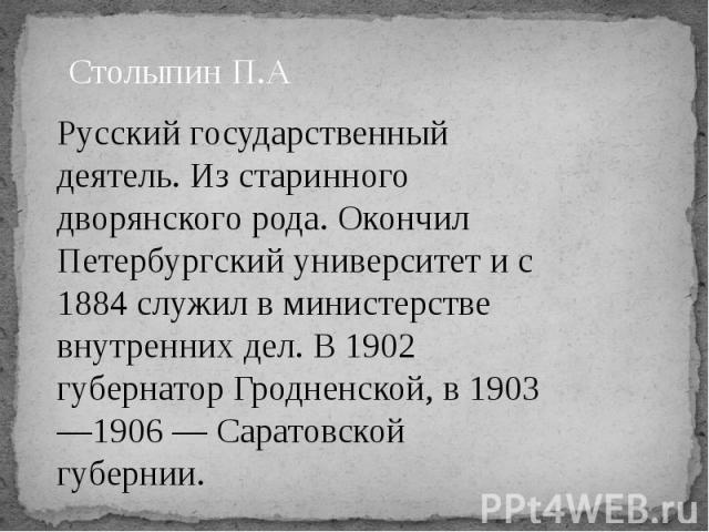 Столыпин П.А Русский государственный деятель. Из старинного дворянского рода. Окончил Петербургский университет и с 1884 служил в министерстве внутренних дел. В 1902 губернатор Гродненской, в 1903—1906 — Саратовской губернии.