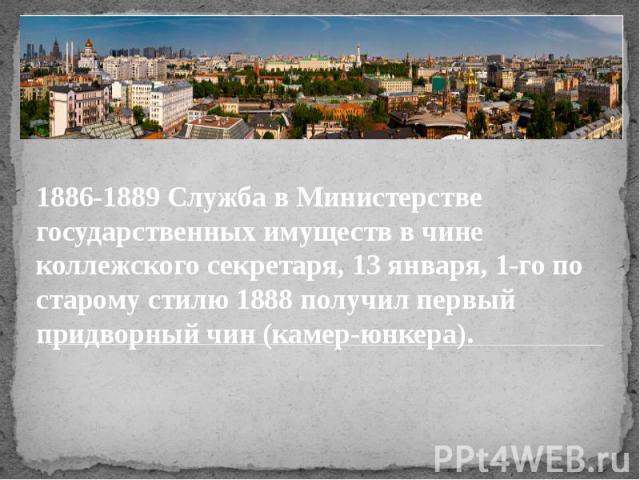 1886-1889 Служба в Министерстве государственных имуществ в чине коллежского секретаря, 13 января, 1-го по старому стилю 1888 получил первый придворный чин (камер-юнкера).
