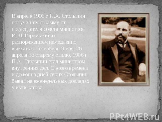 В апреле 1906 г. П.А. Столыпин получил телеграмму от председателя совета министров И. Л. Горемыкина с распоряжением немедленно выехать в Петербург. 9 мая, 26 апреля по старому стилю, 1906 г П.А. Столыпин стал министром внутренних дел. С этого времен…