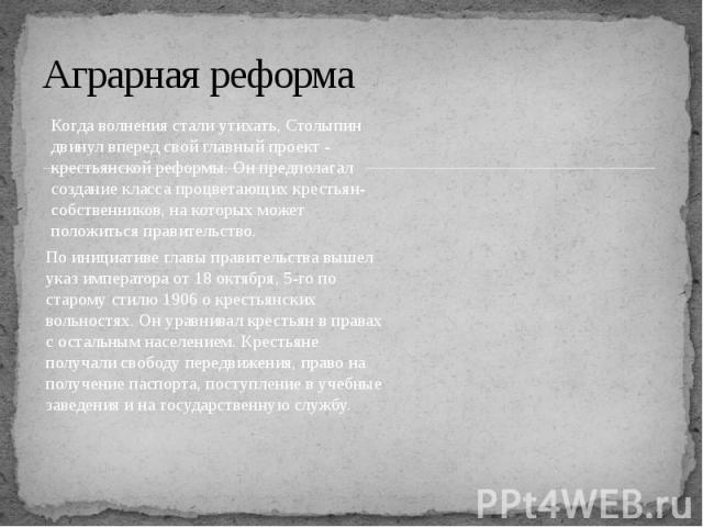 Аграрная реформа Когда волнения стали утихать, Столыпин двинул вперед свой главный проект - крестьянской реформы. Он предполагал создание класса процветающих крестьян-собственников, на которых может положиться правительство. По инициативе главы прав…