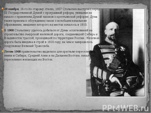 29 ноября, 16-го по старому стилю, 1907 Столыпин выступил перед III Государственной Думой с программой реформ, увязывая их начало с принятием Думой законов о крестьянской реформе. Дума также приняла к обсуждению закон о всеобщем начальном образовани…