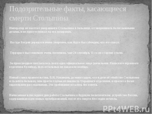 Подозрительные факты, касающиеся смерти Столыпина Император не посетил умиравшего Столыпина в больнице, отговорившись более важными делами, и не присутствовал на его похоронах. На суде Богров держался очень уверенно, как будто был убежден, что его с…