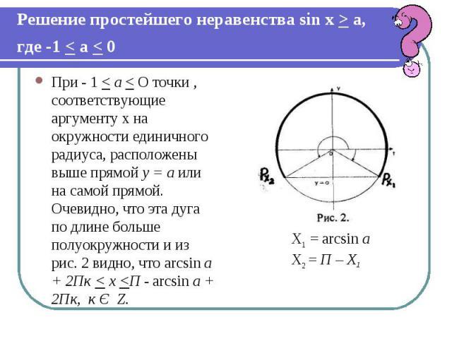 Решение простейшего неравенства sin х > а, где -1 < а < 0 При - 1 < а < О точки , соответствующие аргументу х на окружности единичного радиуса, расположены выше прямой у = а или на самой прямой. Очевидно, что эта дуга по длине больше полуокружности …