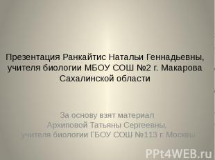 Презентация Ранкайтис Натальи Геннадьевны, учителя биологии МБОУ СОШ №2 г. Макар