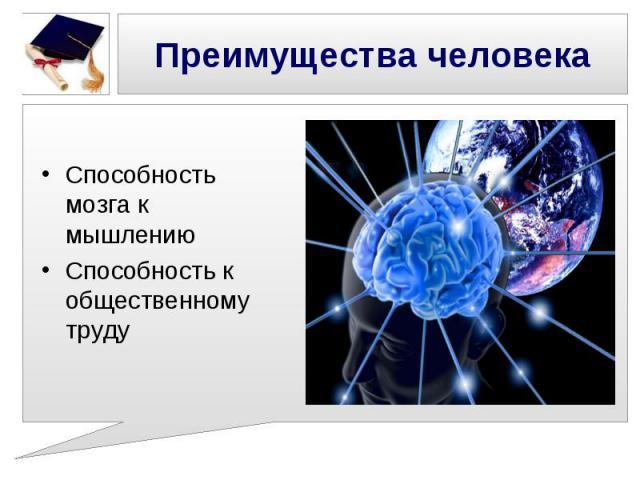 Преимущества человека Способность мозга к мышлениюСпособность к общественному труду