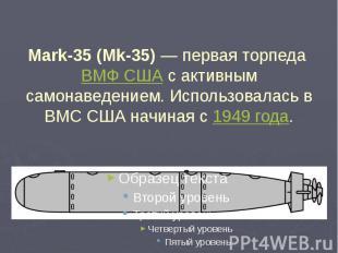 Mark-35 (Mk-35)— первая торпеда ВМФ США с активным самонаведением. Использовала