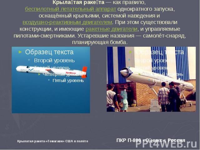 Крылатая ракета — как правило, беспилотный летательный аппарат однократного запуска, оснащённый крыльями, системой наведения и воздушно-реактивным двигателем. При этом существовали конструкции, и имеющие ракетные двигатели, и управляемые пилотами-см…
