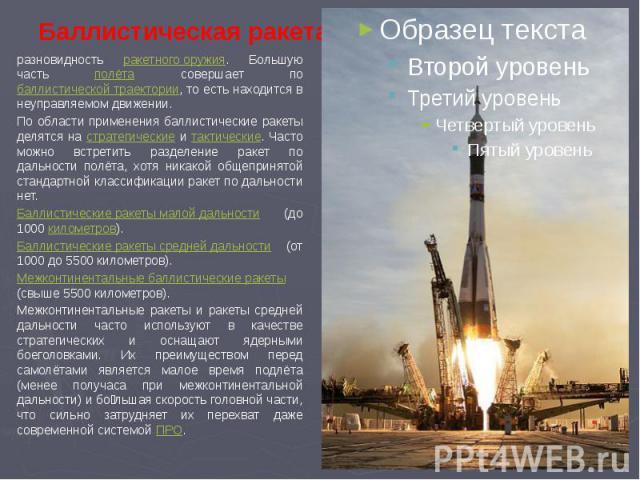 Баллистическая ракета разновидность ракетного оружия. Большую часть полёта совершает по баллистической траектории, то есть находится в неуправляемом движении.По области применения баллистические ракеты делятся на стратегические и тактические. Часто …