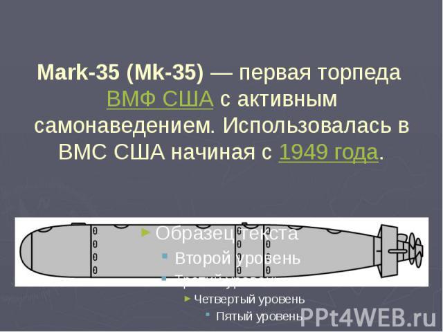 Mark-35 (Mk-35)— первая торпеда ВМФ США с активным самонаведением. Использовалась в ВМС США начиная с 1949 года.