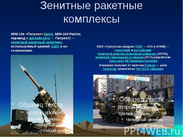 Зенитные ракетные комплексы MIM-104 «Пэтриот» (англ. MIM-104 Patriot, перевод с английского— Патриот)— зенитный ракетный комплекс, используемый армией США и их союзниками. 2К22 «Тунгуска» (индекс ГРАУ— 2С6 и 2С6М)— советский и российский зенитны…