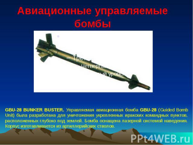 Авиационные управляемые бомбы GBU-28 BUNKER BUSTER. Управляемая авиационная бомба GBU-28 (Guided Bomb Unit) была разработана для уничтожения укрепленных иракских командных пунктов, расположенных глубоко под землей. Бомба оснащена лазерной системой н…