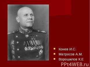 Конев И.С.Матросов А.М.Ворошилов К.Е
