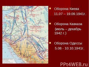 Оборона Киева 11.07 – 19.09.1941г.Оборона Кавказа (июль – декабрь 1942 г.)Оборон