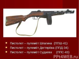 Пистолет – пулемёт Шпагина (ППШ-41)Пистолет – пулемёт Дегтярёва (ППД-34)Пистолет