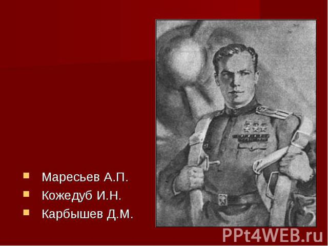 Маресьев А.П.Кожедуб И.Н.Карбышев Д.М.