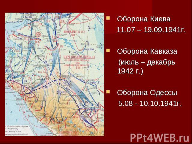 Оборона Киева 11.07 – 19.09.1941г.Оборона Кавказа (июль – декабрь 1942 г.)Оборона Одессы 5.08 - 10.10.1941г.