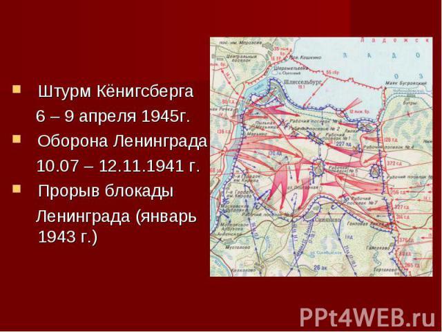 Штурм Кёнигсберга 6 – 9 апреля 1945г.Оборона Ленинграда 10.07 – 12.11.1941 г.Прорыв блокады Ленинграда (январь 1943 г.)