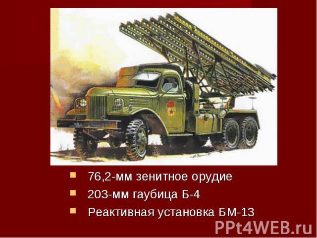 76,2-мм зенитное орудие203-мм гаубица Б-4Реактивная установка БМ-13