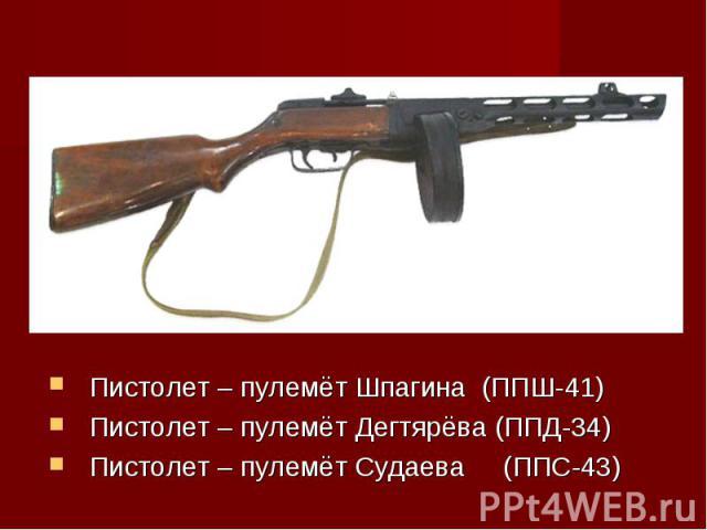 Пистолет – пулемёт Шпагина (ППШ-41)Пистолет – пулемёт Дегтярёва (ППД-34)Пистолет – пулемёт Судаева (ППС-43)