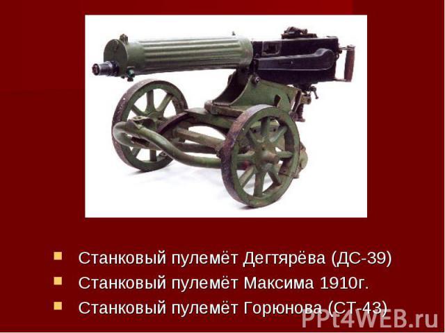 Станковый пулемёт Дегтярёва (ДС-39)Станковый пулемёт Максима 1910г.Станковый пулемёт Горюнова (СТ-43)