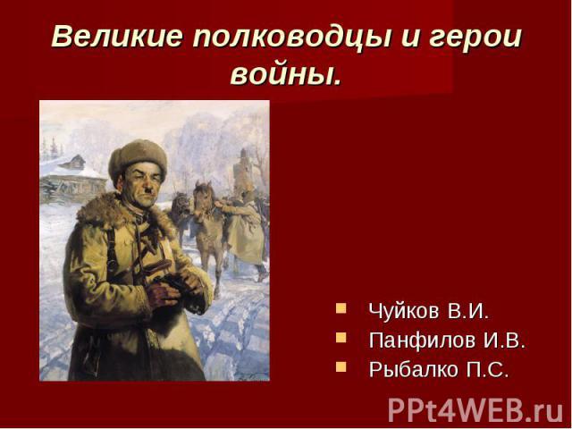 Великие полководцы и герои войны.Чуйков В.И. Панфилов И.В.Рыбалко П.С.