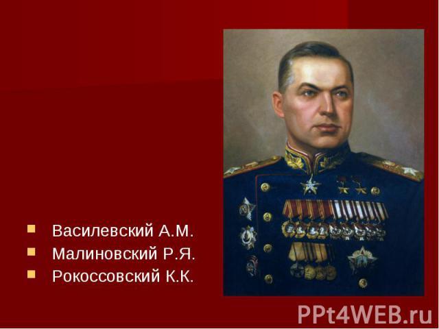 Василевский А.М.Малиновский Р.Я.Рокоссовский К.К.