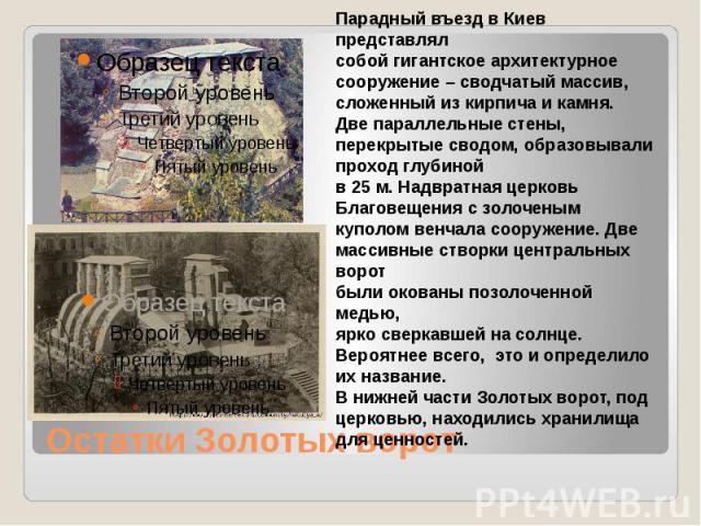 Остатки Золотых ворот Парадный въезд в Киев представлял собой гигантское архитектурное сооружение – сводчатый массив, сложенный из кирпича и камня. Две параллельные стены, перекрытые сводом, образовывали проход глубиной в 25 м. Надвратная церковь Бл…