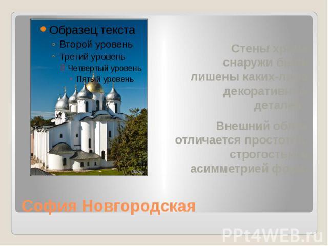София Новгородская Стены храма снаружи были лишены каких-либо декоративных деталей. Внешний облик отличается простотой, строгостью и асимметрией форм.
