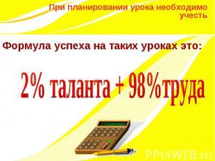 Формула успеха на таких уроках это: 2% таланта + 98%труда