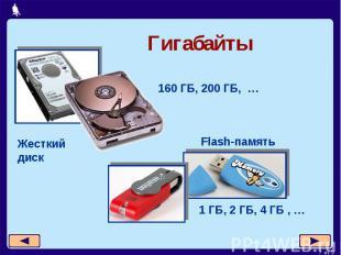 Гигабайты 160 ГБ, 200 ГБ, … Жесткий диск Flash-память 1 ГБ, 2 ГБ, 4 ГБ , …