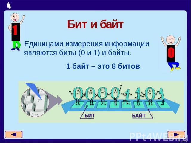 Бит и байт Единицами измерения информации являются биты (0 и 1) и байты. 1 байт – это 8 битов.