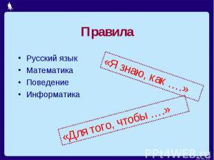 Правила Русский языкМатематикаПоведениеИнформатика «Я знаю, как ….» «Для того, ч
