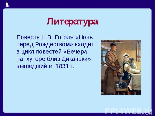 Литература Повесть Н.В. Гоголя «Ночь перед Рождеством» входит в цикл повестей «Вечера на хуторе близ Диканьки», вышедший в 1831 г.