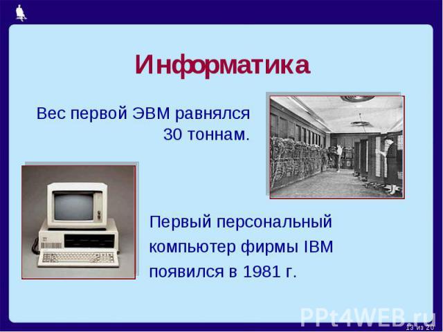 Информатика Вес первой ЭВМ равнялся 30 тоннам. Первый персональный компьютер фирмы IBM появился в 1981 г.