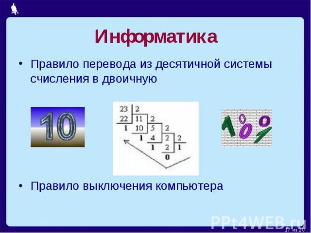 Информатика Правило перевода из десятичной системы счисления в двоичнуюПравило выключения компьютера