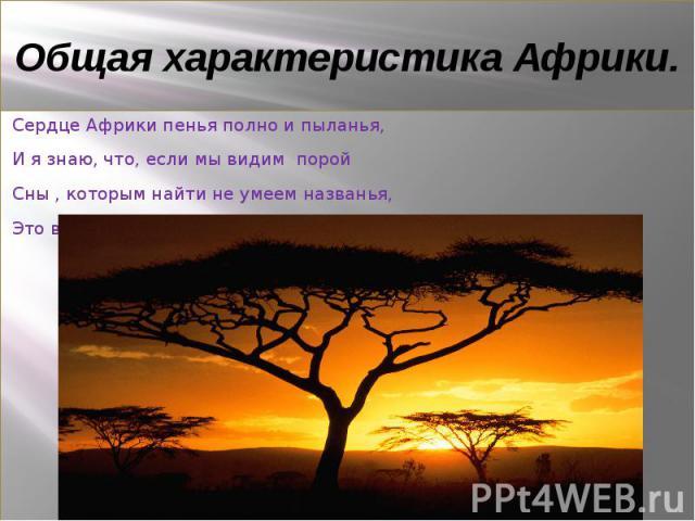 Общая характеристика Африки Сердце Африки пенья полно и пыланья, И я знаю, что, если мы видим порой Сны , которым найти не умеем названья, Это ветер приносит их, Африка, твой…