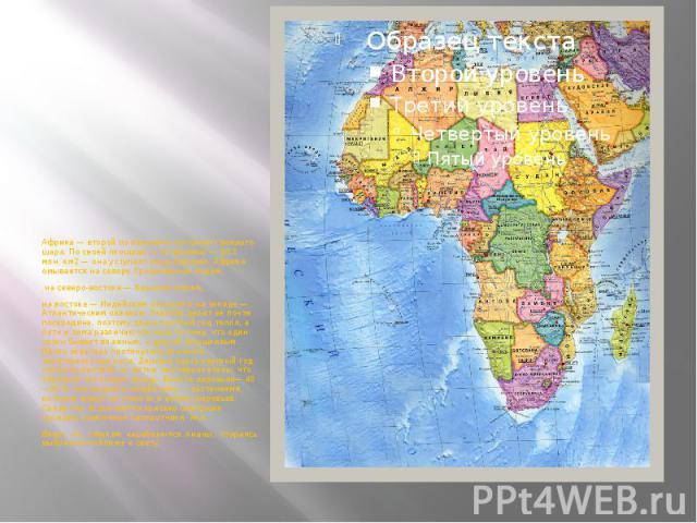 Африка — второй по величине континент земного шара. По своей площади (с островами) — 30,3 млн. км2 — она уступает лишь Евразии. Африка омывается на севере Средиземным морем, на северо-востоке — Красным морем, на востоке — Индийским океаном и на запа…